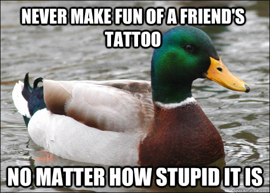 Never make fun of a friend's tattoo No matter how stupid it is - Never make fun of a friend's tattoo No matter how stupid it is  Actual Advice Mallard