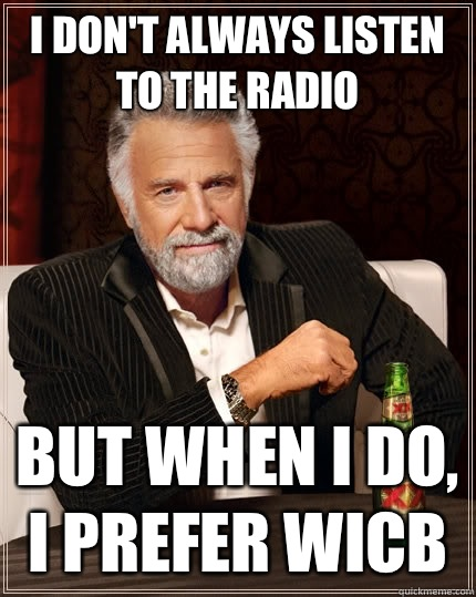 I don't always listen to the radio but when I do, I prefer WICB  The Most Interesting Man In The World