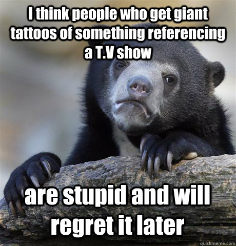 I think people who get giant tattoos of something referencing a T.V show are stupid and will regret it later - I think people who get giant tattoos of something referencing a T.V show are stupid and will regret it later  Confession Bear