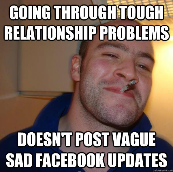 going through tough relationship problems doesn't post vague sad facebook updates - going through tough relationship problems doesn't post vague sad facebook updates  Misc