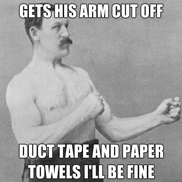 gets his arm cut off duct tape and paper towels i'll be fine - gets his arm cut off duct tape and paper towels i'll be fine  overly manly man