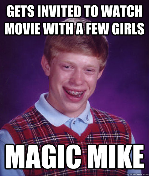 gets invited to watch movie with a few girls magic mike - gets invited to watch movie with a few girls magic mike  Bad Luck Brian