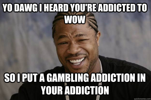 0707b012b8caab57be1c2b7c76f68e05289621d3464cc321527f98fc69fa2e78 yo dawg i heard you're addicted to wow so i put a gambling,Addicted To Memes