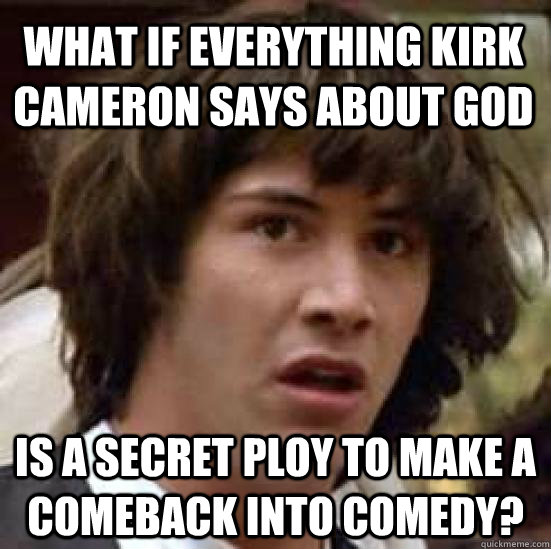 0708c435393ff7afe5e8a8339e7fd109d0445eca94a6d3428cca3194193566da what if everything kirk cameron says about god is a secret ploy to