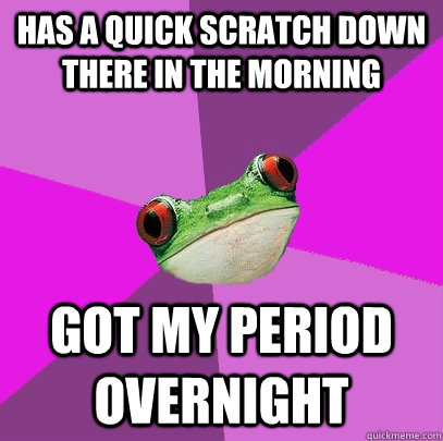 Has a quick scratch down there in the morning Got my period overnight - Has a quick scratch down there in the morning Got my period overnight  Foul Bachelorette Frog