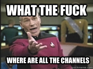What the fuck Where are all the channels - What the fuck Where are all the channels  Annoyed Picard