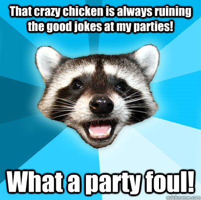 That crazy chicken is always ruining the good jokes at my parties! What a party foul! - That crazy chicken is always ruining the good jokes at my parties! What a party foul!  Lame Pun Coon