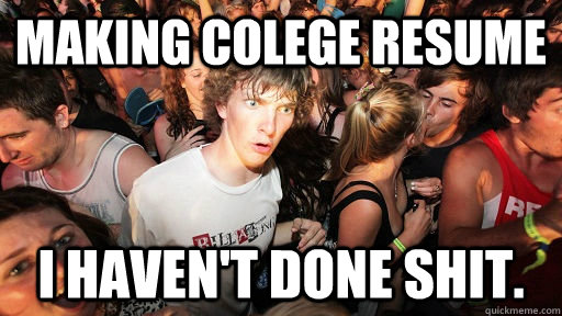 Making Colege resume I haven't done shit. - Making Colege resume I haven't done shit.  Sudden Clarity Clarence