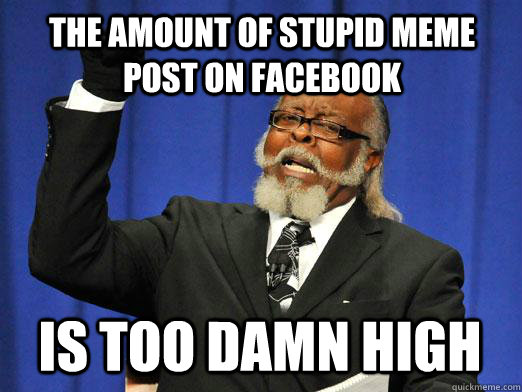 070e54aedcf606e53698b9f0f2528a9e3f9ecd80b3cf90cd9ca6deb7f0eac351 the amount of stupid meme post on facebook is too damn high i am,Facebook Post Meme