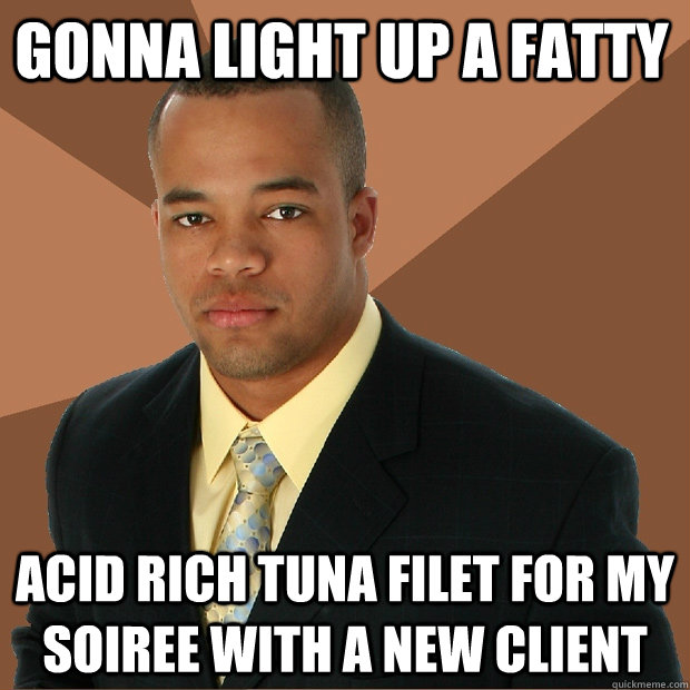 Gonna light up a fatty acid rich tuna filet for my soiree with a new client  Successful Black Man