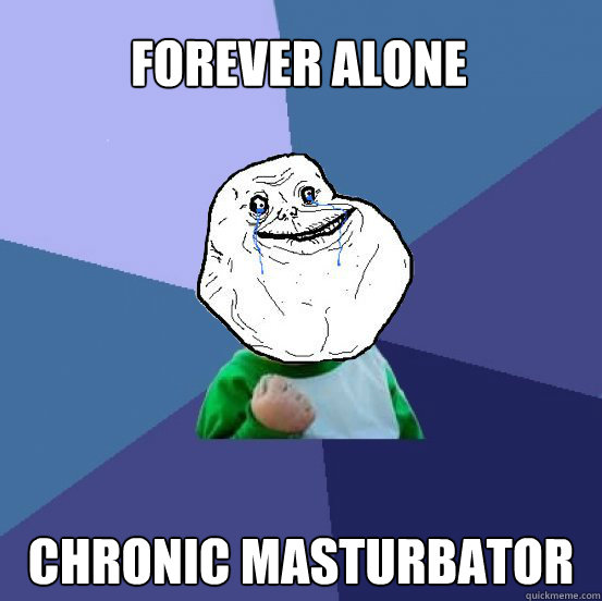 forever alone chronic masturbator - forever alone chronic masturbator  Forever Alone Success Kid