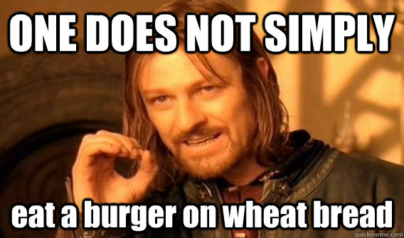ONE DOES NOT SIMPLY  eat a burger on wheat bread