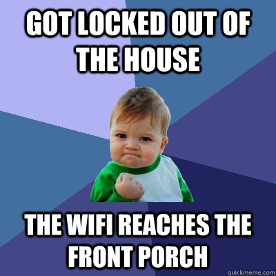 Got locked out of the house The wifi reaches the front porch  - Got locked out of the house The wifi reaches the front porch   Success Kid