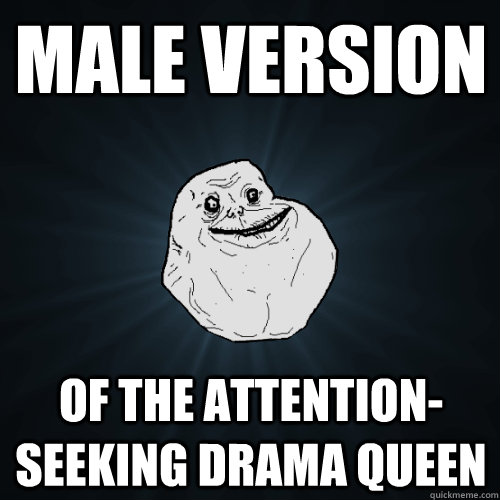 Male version of the attention-seeking drama queen