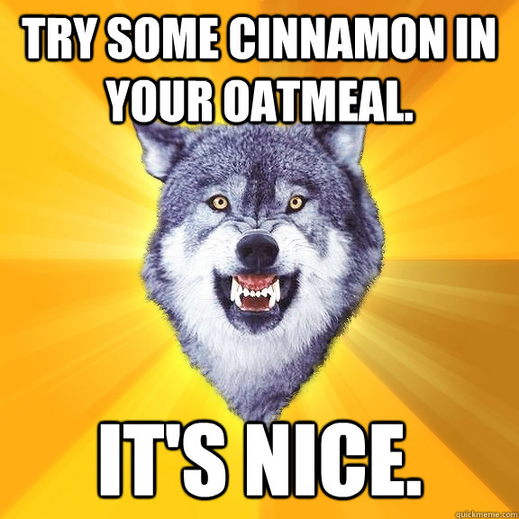 Try some cinnamon in your oatmeal. It's nice. - Try some cinnamon in your oatmeal. It's nice.  Courage Wolf