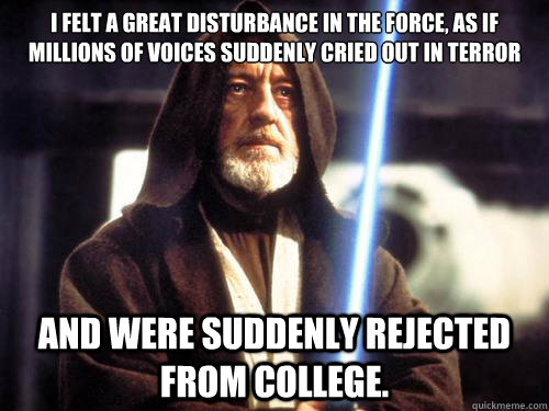 I felt a great disturbance in the Force, as if millions of voices suddenly cried out in terror  and were suddenly rejected from college.