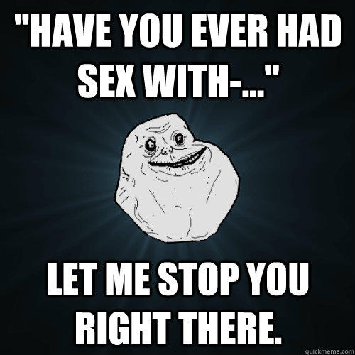 ''Have you ever had sex with-...'' Let me stop you right there. - ''Have you ever had sex with-...'' Let me stop you right there.  Forever Alone