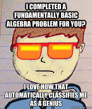 i completed a fundamentally basic algebra problem for you? i love how that automatically classifies me as a genius