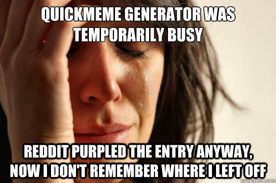 quickmeme generator was temporarily busy Reddit purpled the entry anyway,  now I don't remember where I left off - quickmeme generator was temporarily busy Reddit purpled the entry anyway,  now I don't remember where I left off  First World Problems