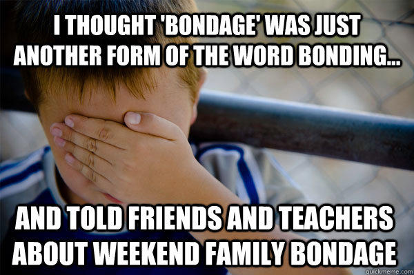 I thought 'bondage' was just another form of the word bonding... and told friends and teachers about weekend family bondage - I thought 'bondage' was just another form of the word bonding... and told friends and teachers about weekend family bondage  Confession kid