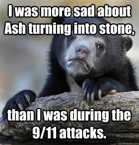 I was more sad about Ash turning into stone, than I was during the 9/11 attacks. - I was more sad about Ash turning into stone, than I was during the 9/11 attacks.  Confession Bear