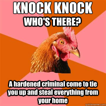KNOCK KNOCK A hardened criminal come to tie you up and steal everything from your home WHO'S THERE? - KNOCK KNOCK A hardened criminal come to tie you up and steal everything from your home WHO'S THERE?  Anti-Joke Chicken