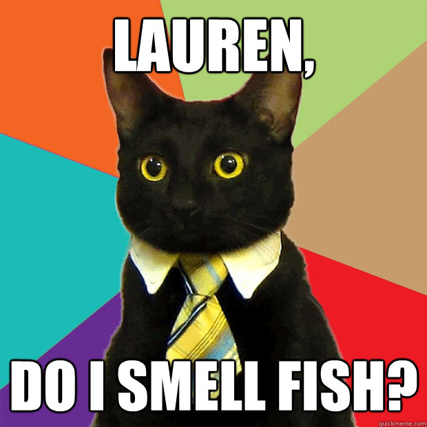 lauren, do i smell fish? - lauren, do i smell fish?  Business Cat