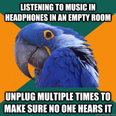 Listening to music in headphones in an empty room Unplug multiple times to make sure no one hears it - Listening to music in headphones in an empty room Unplug multiple times to make sure no one hears it  Paranoid Parrot