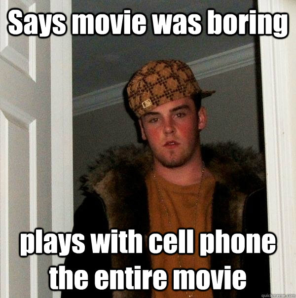Says movie was boring plays with cell phone the entire movie - Says movie was boring plays with cell phone the entire movie  Scumbag Steve