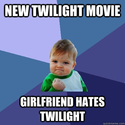 new twilight movie Girlfriend hates Twilight - new twilight movie Girlfriend hates Twilight  Success Kid
