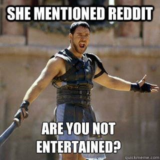 She mentioned reddit Are you not entertained? - She mentioned reddit Are you not entertained?  Are you not entertained
