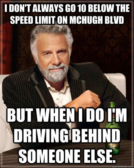 I don't always go 10 below the speed limit on McHugh blvd but when I do I'm driving behind someone else. - I don't always go 10 below the speed limit on McHugh blvd but when I do I'm driving behind someone else.  The Most Interesting Man In The World