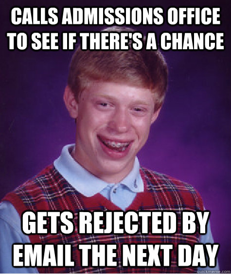 calls admissions office to see if there's a chance gets rejected by email the next day - calls admissions office to see if there's a chance gets rejected by email the next day  Bad Luck Brian