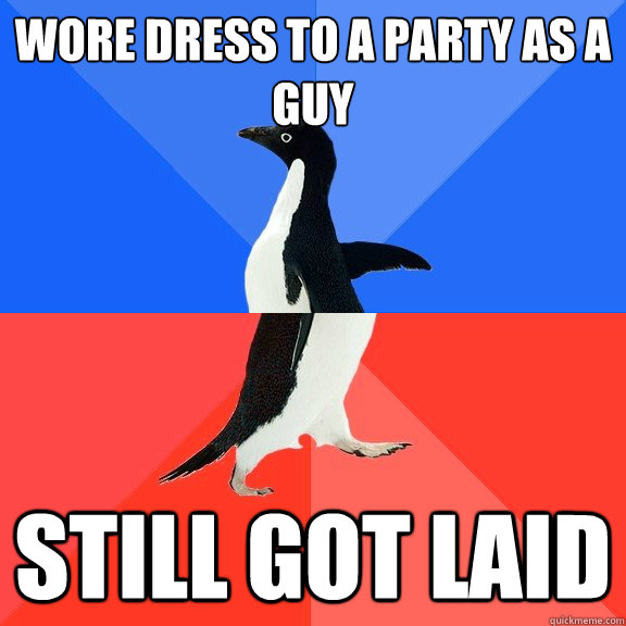 Wore dress to a party as a guy Still got laid - Wore dress to a party as a guy Still got laid  Socially Awkward Awesome Penguin