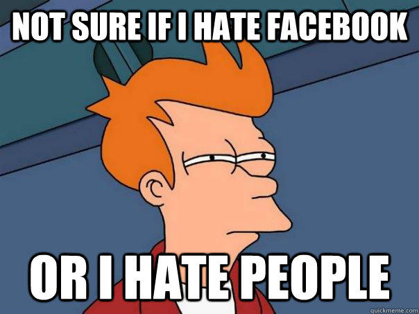 Not sure if i hate Facebook Or i hate people - Not sure if i hate Facebook Or i hate people  Futurama Fry