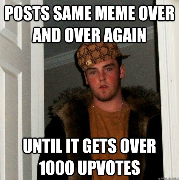 Posts same meme over and over again Until it gets over 1000 upvotes - Posts same meme over and over again Until it gets over 1000 upvotes  Scumbag Steve