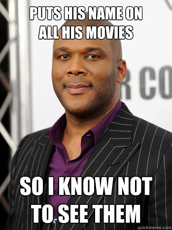 puts his name on  all his movies so i know not  to see them - puts his name on  all his movies so i know not  to see them  Good Guy Tyler Perry