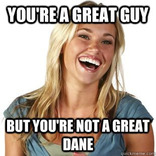 you're a great guy but you're not a great dane - you're a great guy but you're not a great dane  Friendzone Fiona