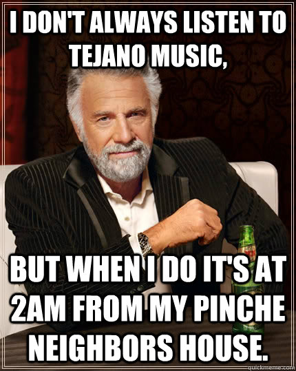 I don 39 t always listen to tejano music but when i do it 39 s for Listen to house music