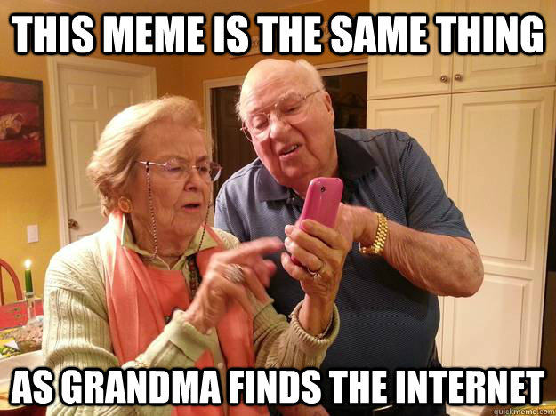 This meme is the same thing  as Grandma finds the internet