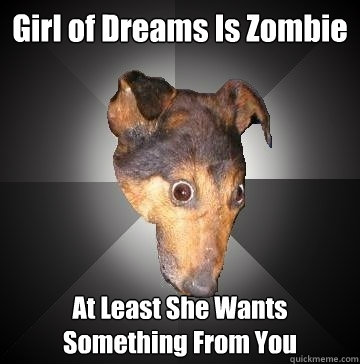 Girl of Dreams Is Zombie At Least She Wants Something From You   Depression Dog