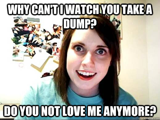 Why can't i watch you take a dump? Do you not love me anymore?  Overly Attatched Girlfriend