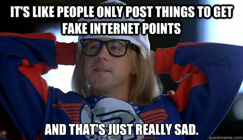 It's like people only post things to get fake internet points   And that's just really sad. - It's like people only post things to get fake internet points   And that's just really sad.  Misc