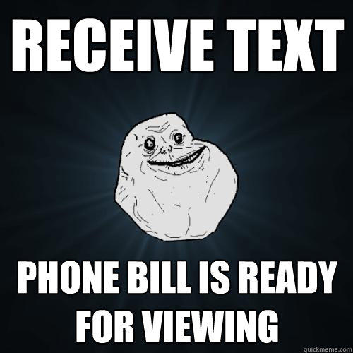 Receive text Phone bill is ready for viewing - Receive text Phone bill is ready for viewing  Forever Alone
