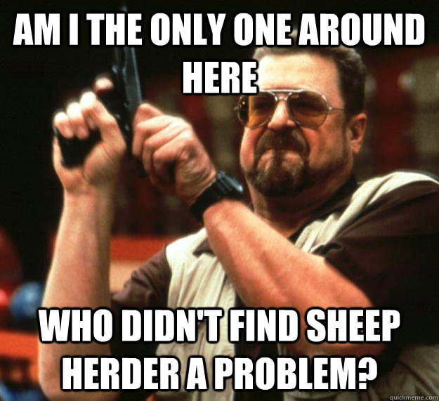 am I the only one around here Who didn't find sheep herder a problem? - am I the only one around here Who didn't find sheep herder a problem?  Angry Walter