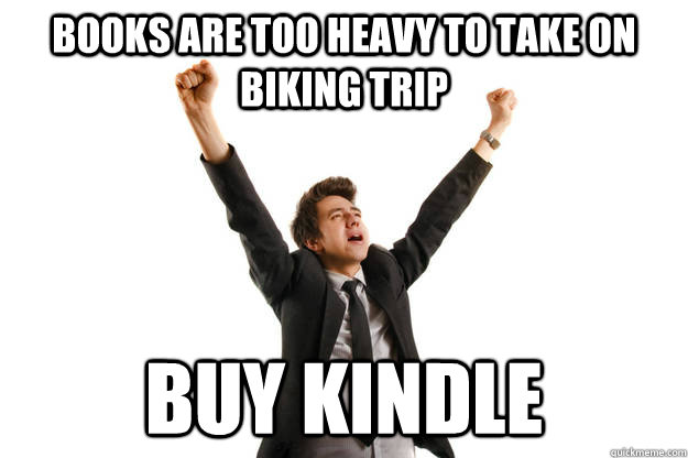 Books are too heavy to take on biking trip Buy Kindle