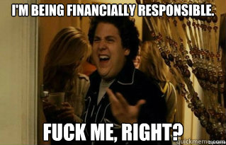 I'm being financially responsible. fuck me, right? - I'm being financially responsible. fuck me, right?  Misc