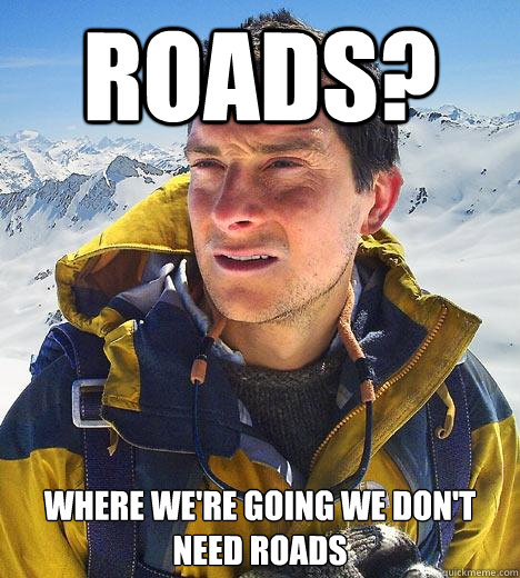 Roads? where we're going we don't need roads - Roads? where we're going we don't need roads  Bear Grylls