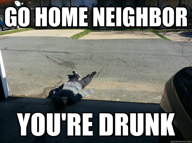 073fa47901d4dcf700a34059f1bac999773897de0ed554b41047a6837449d170 go home neighbor you're drunk misc quickmeme,Funny Neighbor Meme
