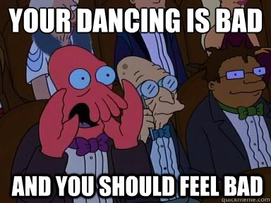 Your dancing is bad  And you should feel bad